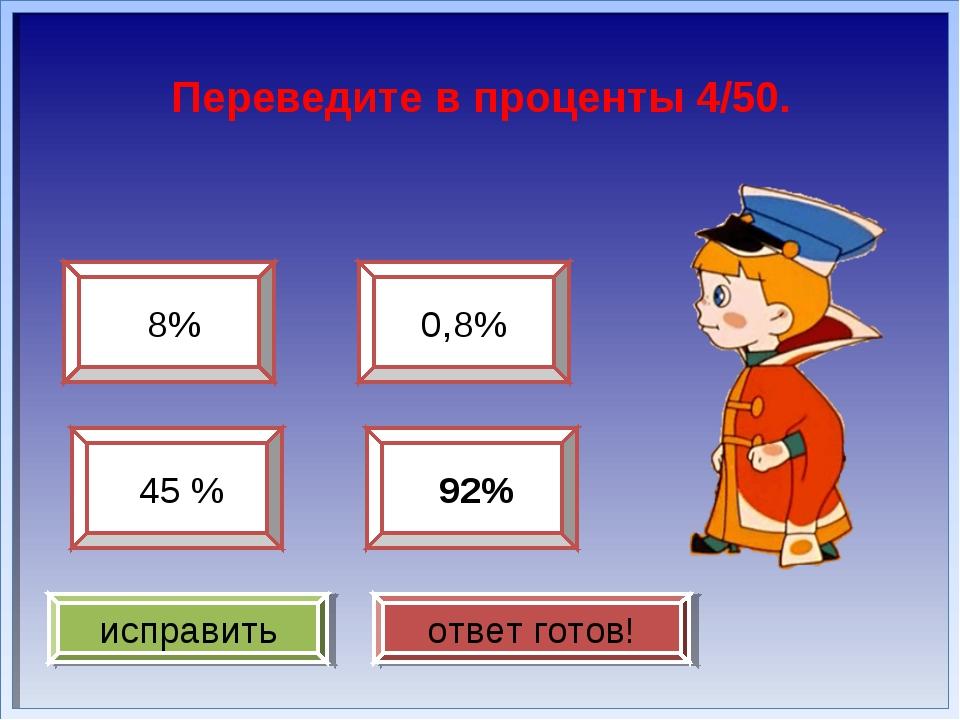 Переведите в проценты 4/50. 8% 45 % 0,8% 92% исправить ответ готов!