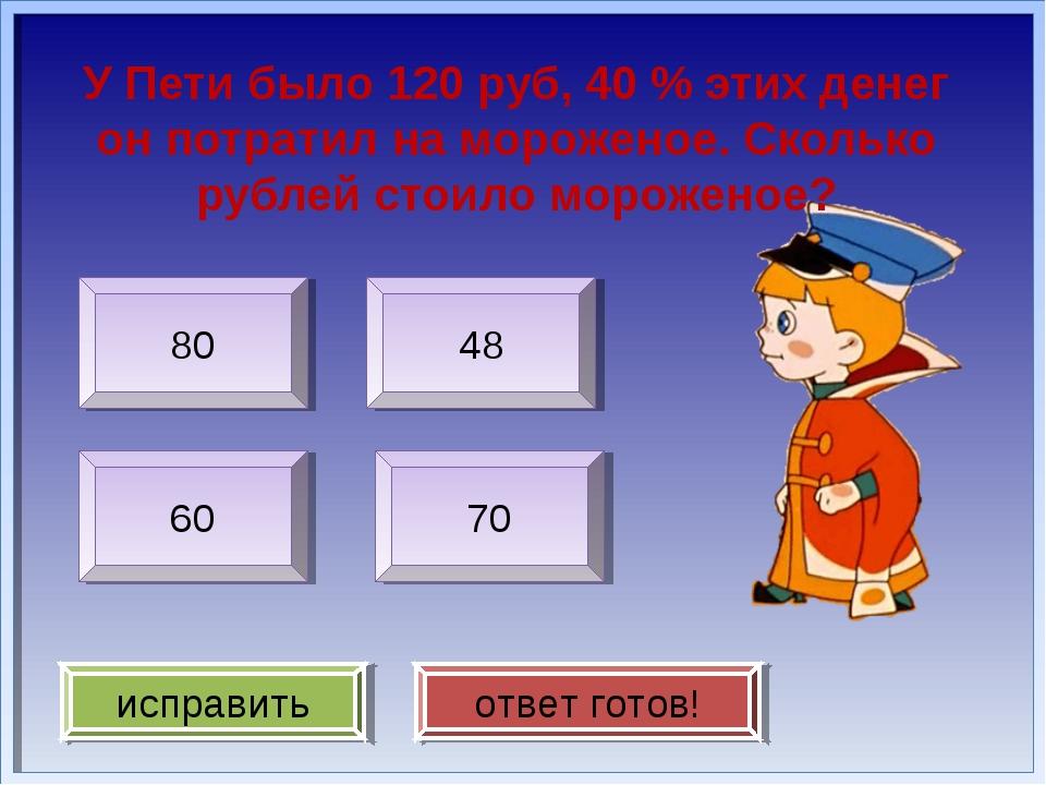 У Пети было 120 руб, 40 % этих денег он потратил на мороженое. Сколько рублей...
