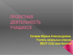 ПРОЕКТНАЯ ДЕЯТЕЛЬНОСТЬ УЧАЩИХСЯ Катаева Марина Александровна, Учитель начальн