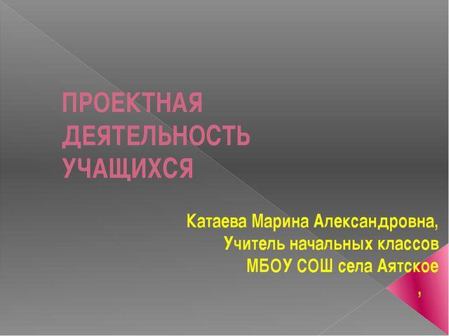 ПРОЕКТНАЯ ДЕЯТЕЛЬНОСТЬ УЧАЩИХСЯ Катаева Марина Александровна, Учитель начальн...