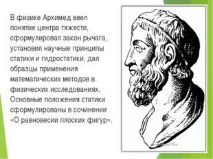 В физике Архимед ввел понятие центра тяжести, сформулировал закон рычага, ус