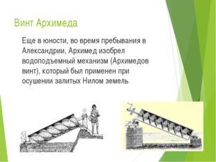 Винт Архимеда Еще в юности, во время пребывания в Александрии, Архимед изобр