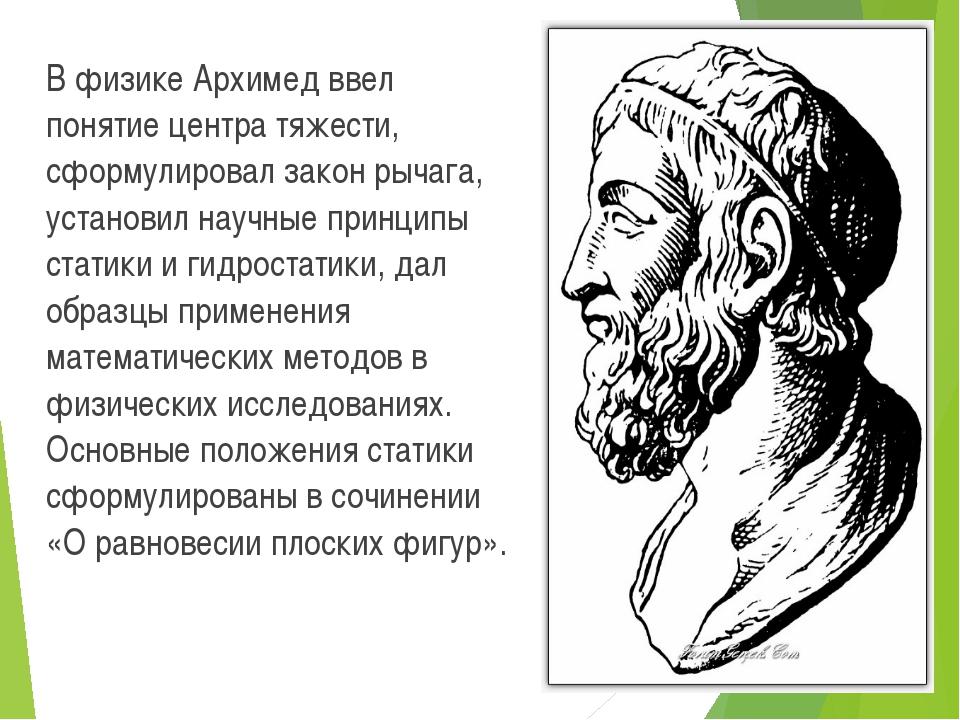В физике Архимед ввел понятие центра тяжести, сформулировал закон рычага, ус...