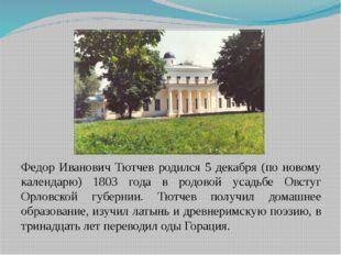 Федор Иванович Тютчев родился 5 декабря (по новому календарю) 1803 года в ро