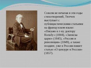 Совсем не печатая в эти годы стихотворений, Тютчев выступает с публицистическ