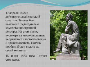 17 апреля 1858г. действительный статский советник Тютчев был назначен Предсе