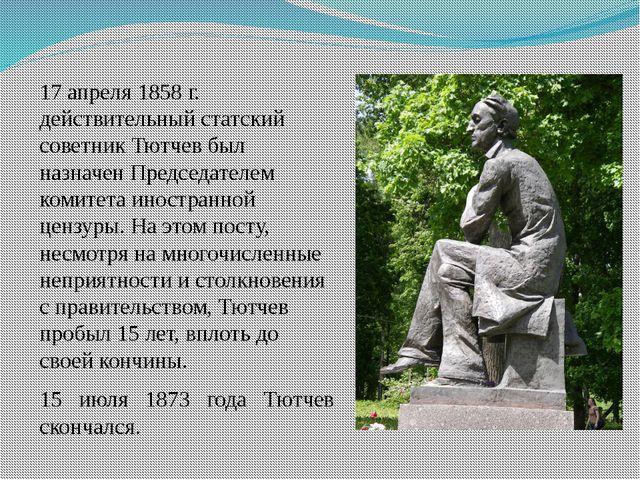 17 апреля 1858г. действительный статский советник Тютчев был назначен Предсе...