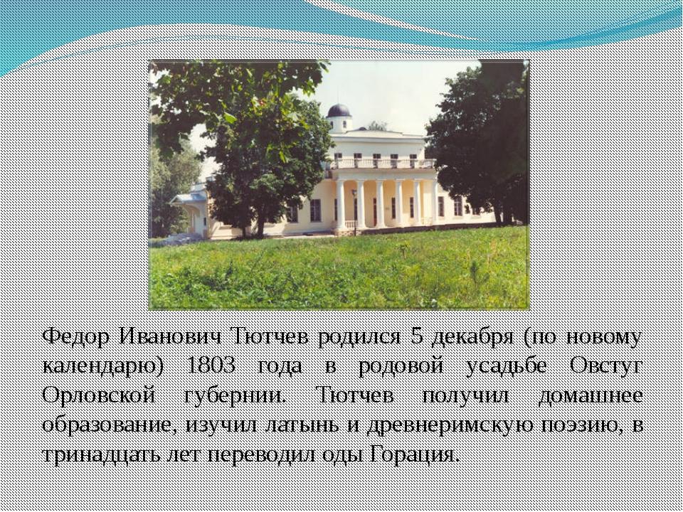 Федор Иванович Тютчев родился 5 декабря (по новому календарю) 1803 года в ро...