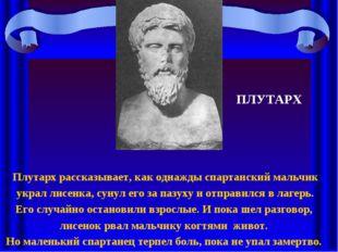 Плутарх рассказывает, как однажды спартанский мальчик украл лисенка, сунул ег