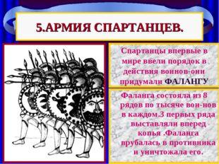 5.АРМИЯ СПАРТАНЦЕВ. Фаланга состояла из 8 рядов по тысяче вои-нов в каждом.3