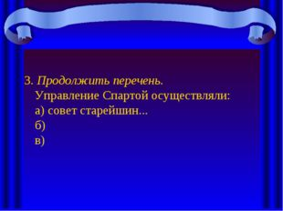3. Продолжить перечень. Управление Спартой осуществляли: а) совет старейшин..