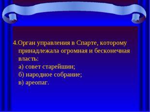 4.Орган управления в Спарте, которому принадлежала огромная и бесконечная вла