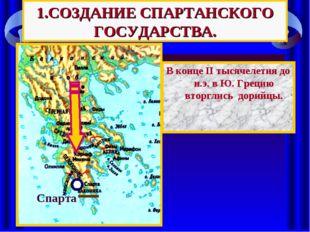 1.СОЗДАНИЕ СПАРТАНСКОГО ГОСУДАРСТВА. В конце II тысячелетия до н.э. в Ю. Грец