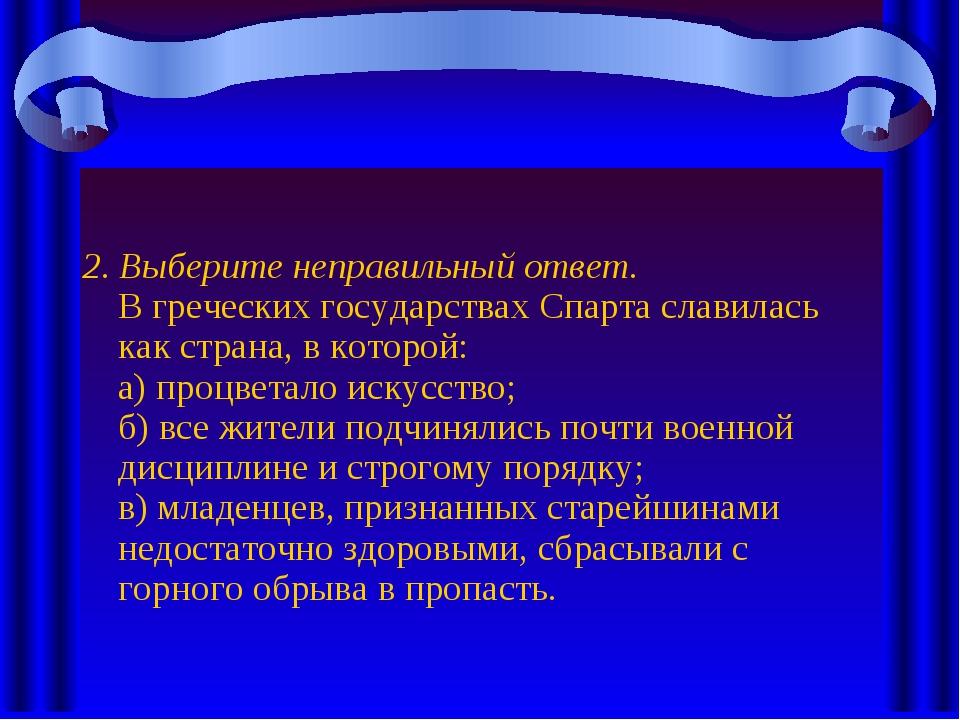 2. Выберите неправильный ответ. В греческих государствах Спарта славилась как...