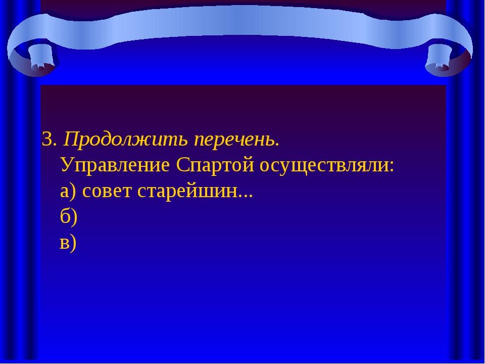 3. Продолжить перечень. Управление Спартой осуществляли: а) совет старейшин.....