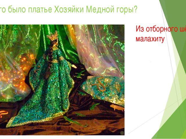 1. Из чего было платье Хозяйки Медной горы? Из отборного шёлкового малахиту