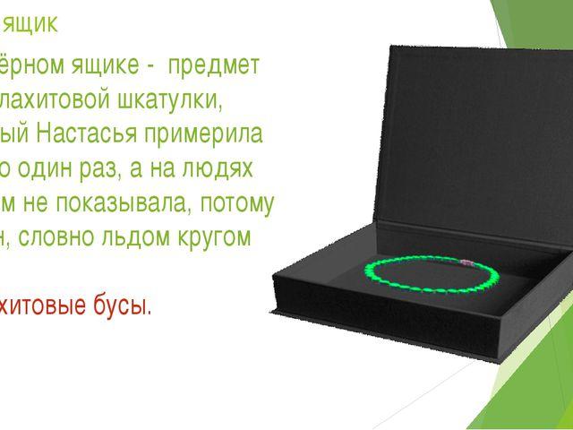 Черный ящик 1. В чёрном ящике - предмет из малахитовой шкатулки, который Наст...
