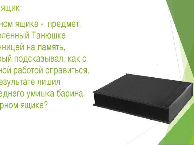 Черный ящик 2. В чёрном ящике - предмет, оставленный Танюшке странницей на па...