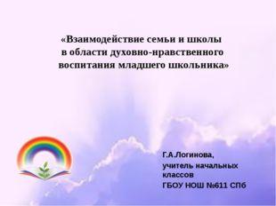 Г.А.Логинова, учитель начальных классов ГБОУ НОШ №611 СПб «Взаимодействие сем