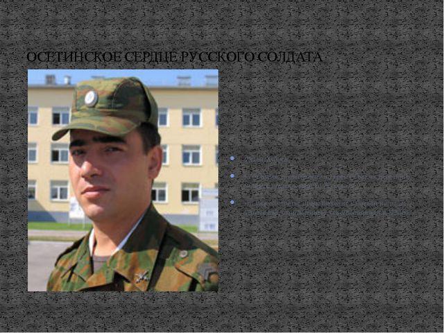 ОСЕТИНСКОЕ СЕРДЦЕ РУССКОГО СОЛДАТА Леван Хубаев За отличия, проявленные во...