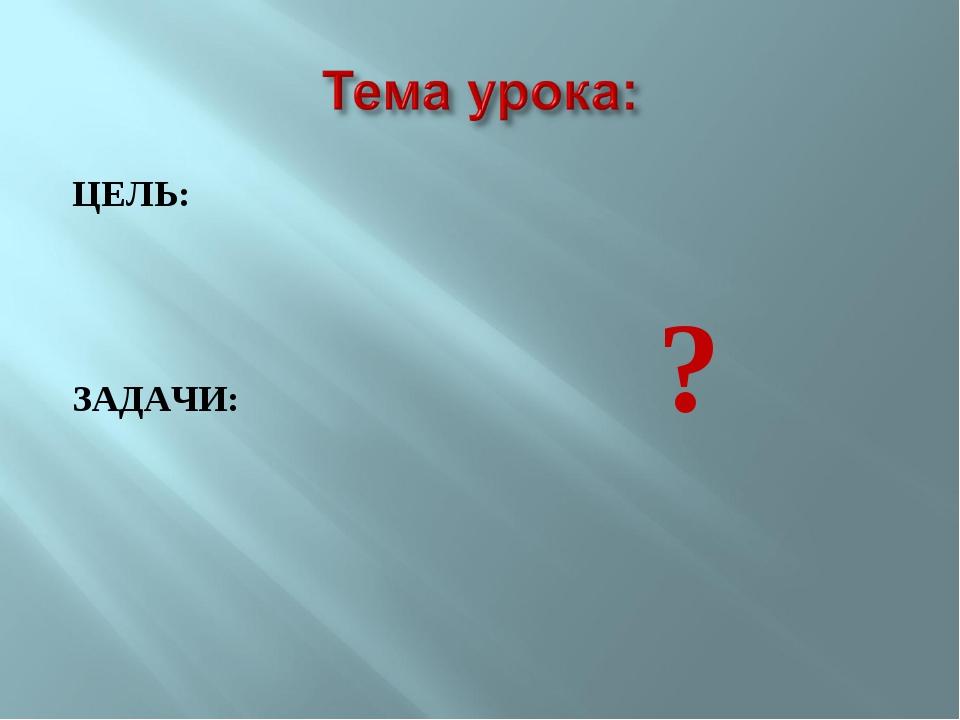ЦЕЛЬ: ЗАДАЧИ: ?