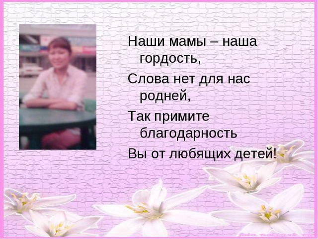Наши мамы – наша гордость, Слова нет для нас родней, Так примите благодарнос...