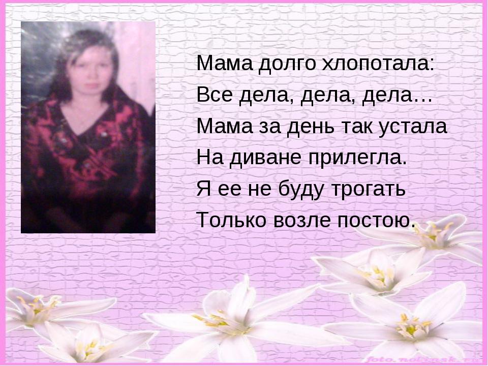 Мама долго хлопотала: Все дела, дела, дела… Мама за день так устала На диван...