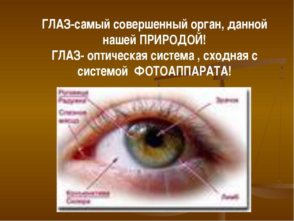 ГЛАЗ-самый совершенный орган, данной нашей ПРИРОДОЙ! ГЛАЗ- оптическая система...