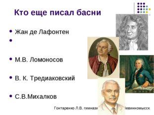 Кто еще писал басни Жан де Лафонтен М.В. Ломоносов В. К. Тредиаковский С.В.Ми