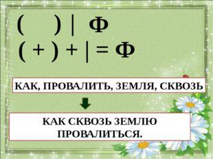 ( ) | Ф ( + ) + | = Ф ВОДА, НЕ, РАЗЛИТЬ ВОДОЙ НЕ РАЗОЛЬЕШЬ. КАК, ПРОВАЛИТЬ, З