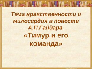 Тема нравственности и милосердия в повести А.П.Гайдара «Тимур и его команда»