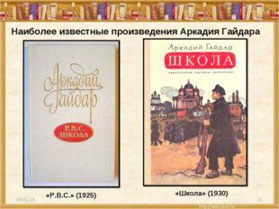 * * Наиболее известные произведения Аркадия Гайдара «P.B.C.» (1925) «Школа» (