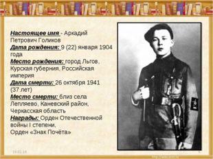 * * Настоящее имя - Аркадий Петрович Голиков Дата рождения: 9 (22) января 190