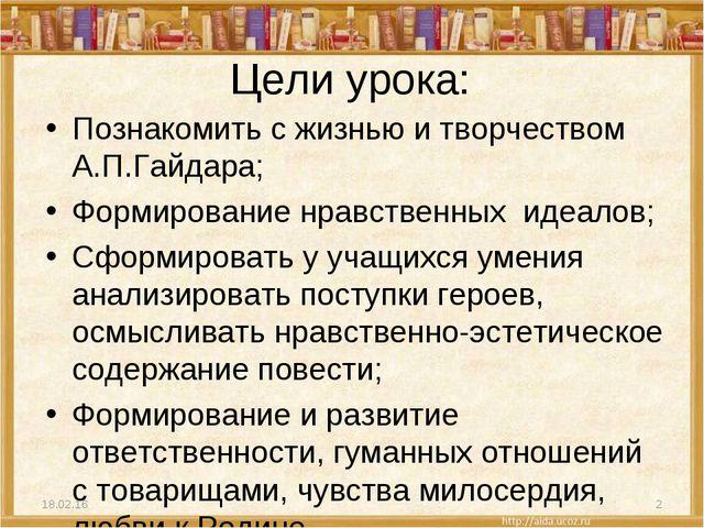 Цели урока: Познакомить с жизнью и творчеством А.П.Гайдара; Формирование нрав...