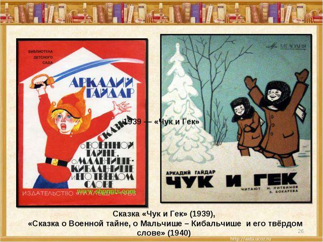 * Сказка «Чук и Гек» (1939), «Сказка о Военной тайне, о Мальчише – Кибальчише...