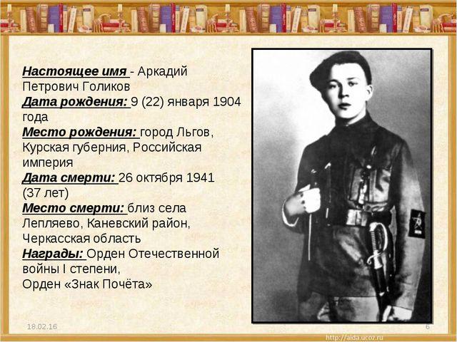 * * Настоящее имя - Аркадий Петрович Голиков Дата рождения: 9 (22) января 190...