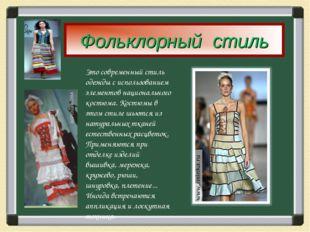 Фольклорный стиль Это современный стиль одежды с использованием элементов нац