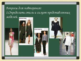 Вопросы для повторения: 1.Определить стиль и силуэт представленных моделей.