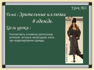 Урок № 2. Тема : Зрительные иллюзии в одежде. Цель урока : Рассмотреть основ