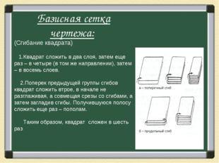 Базисная сетка чертежа: (Сгибание квадрата) 1.Квадрат сложить в два слоя, за