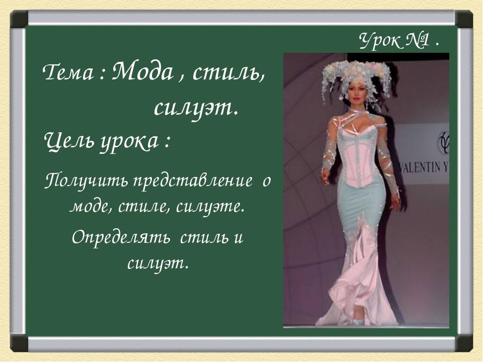 Урок №1 . Тема : Мода , стиль, силуэт. Цель урока : Получить представление о...
