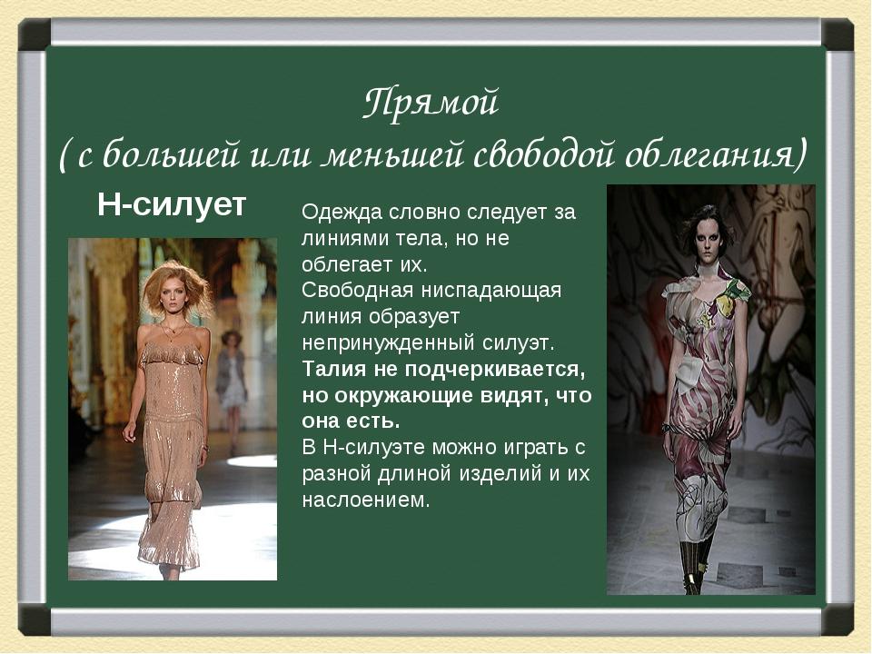 Прямой ( с большей или меньшей свободой облегания) H-силует Одежда словно сле...