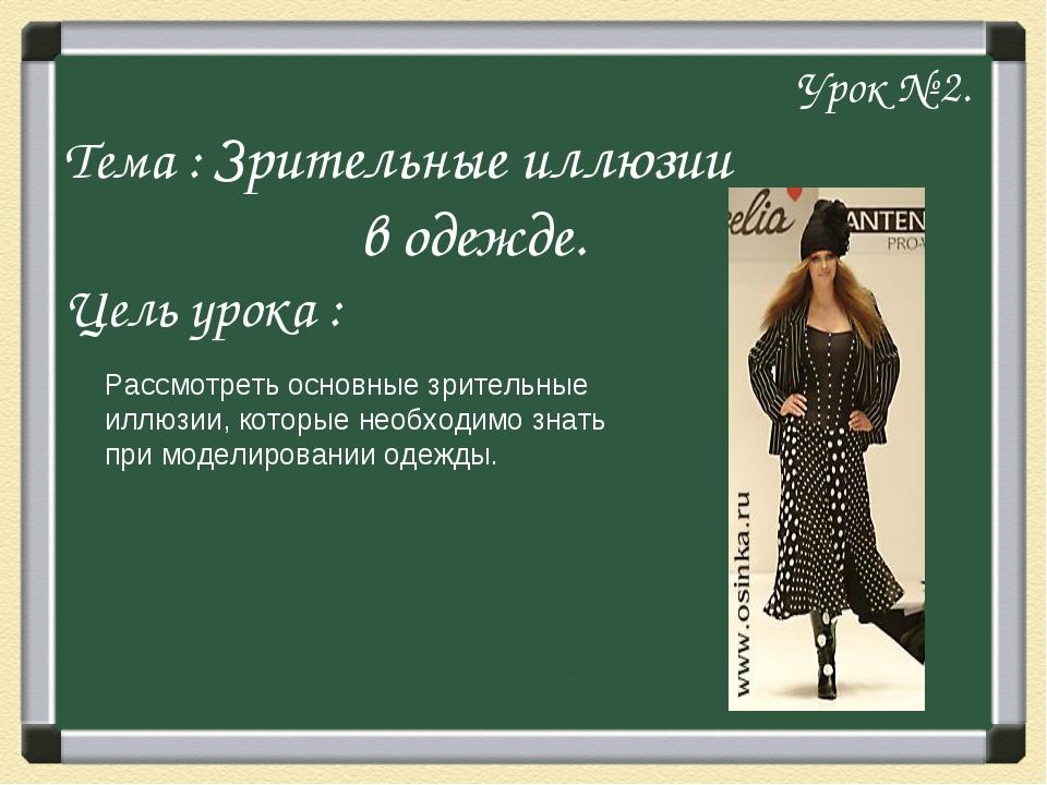 Урок № 2. Тема : Зрительные иллюзии в одежде. Цель урока : Рассмотреть основ...