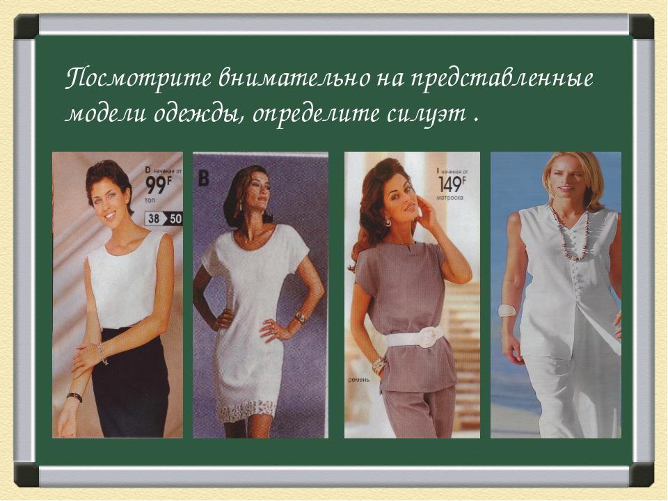 Посмотрите внимательно на представленные модели одежды, определите силуэт .
