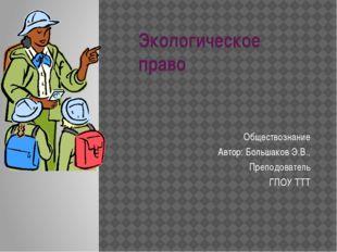 Экологическое право Обществознание Автор: Большаков Э.В., Преподователь ГПОУ