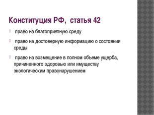 Конституция РФ, статья 42 право на благоприятную среду право на достоверную и