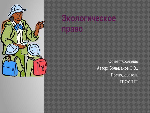 Экологическое право Обществознание Автор: Большаков Э.В., Преподователь ГПОУ...