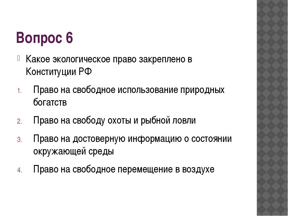 Вопрос 6 Какое экологическое право закреплено в Конституции РФ Право на свобо...