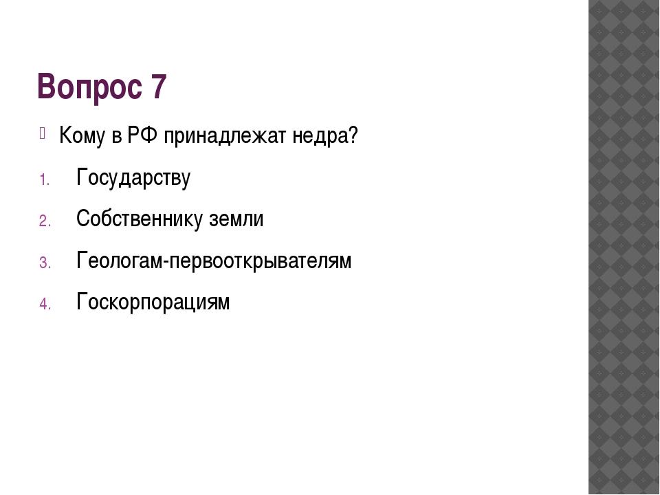 Вопрос 7 Кому в РФ принадлежат недра? Государству Собственнику земли Геологам...