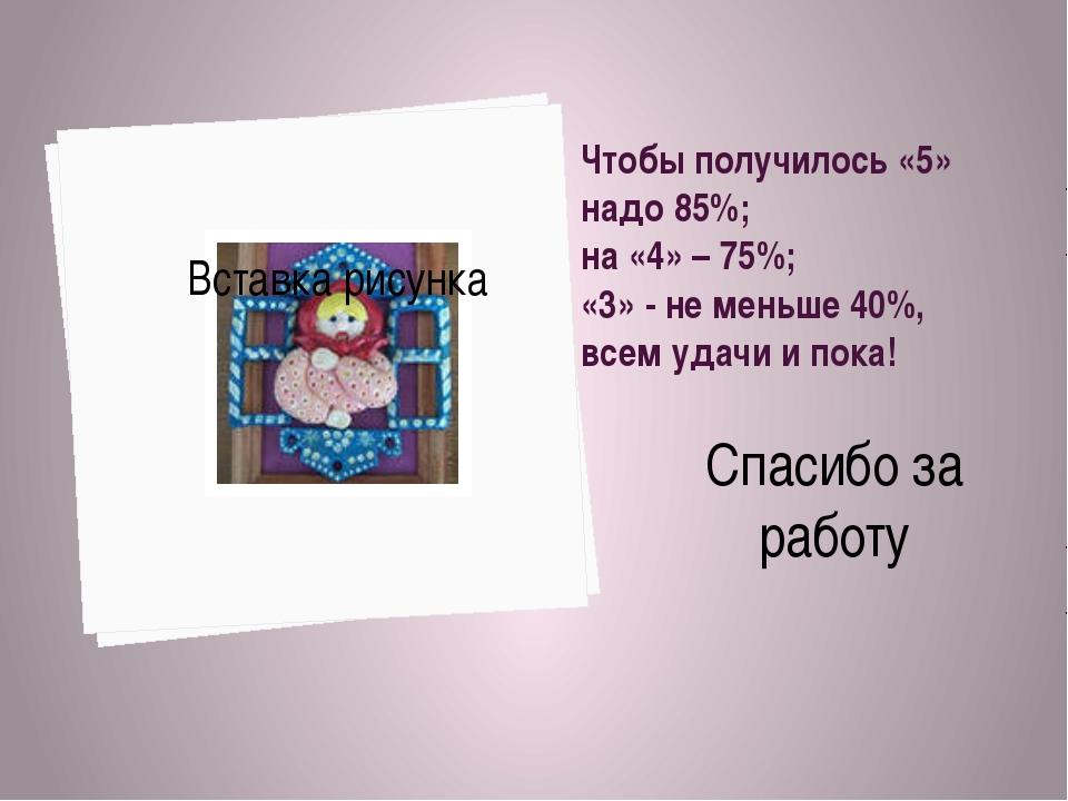 Чтобы получилось «5» надо 85%; на «4» – 75%; «3» - не меньше 40%, всем удачи...